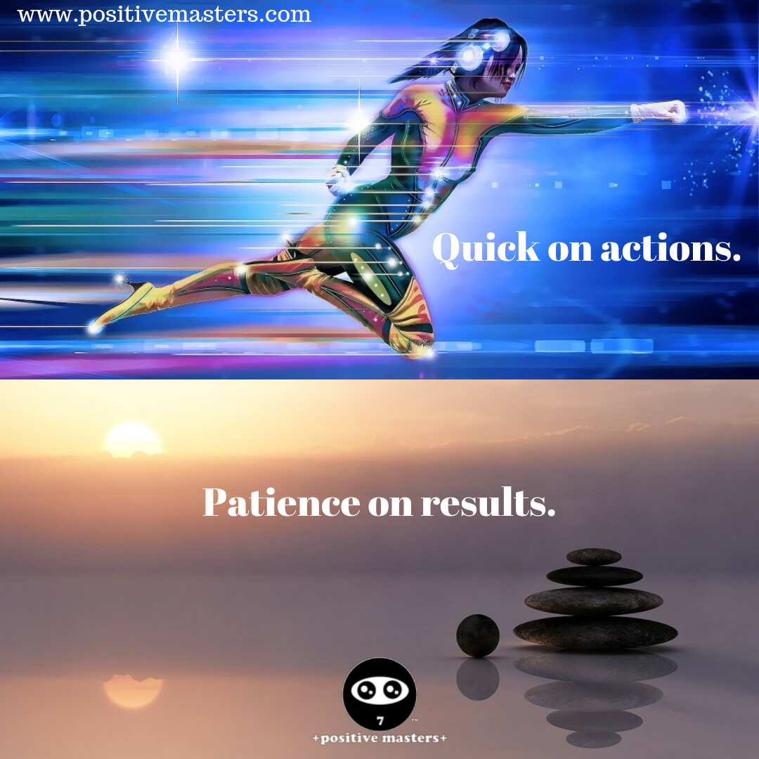 Be quick on your actions. Have patience on your results.