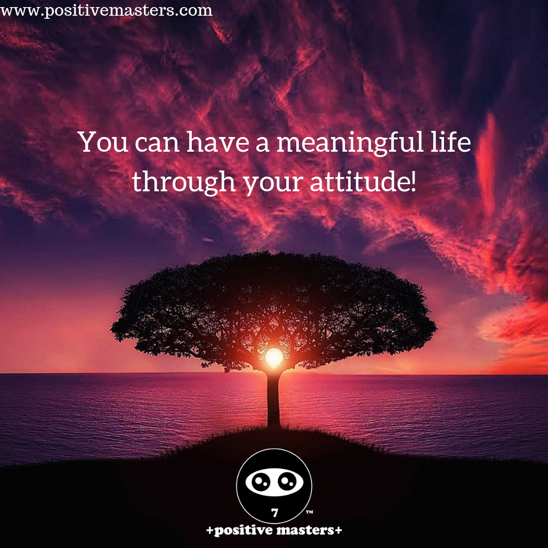 You can have meaning in your life through your attitude! If you have a positive attitude, you can find meaning in your life even under difficult circumstances.