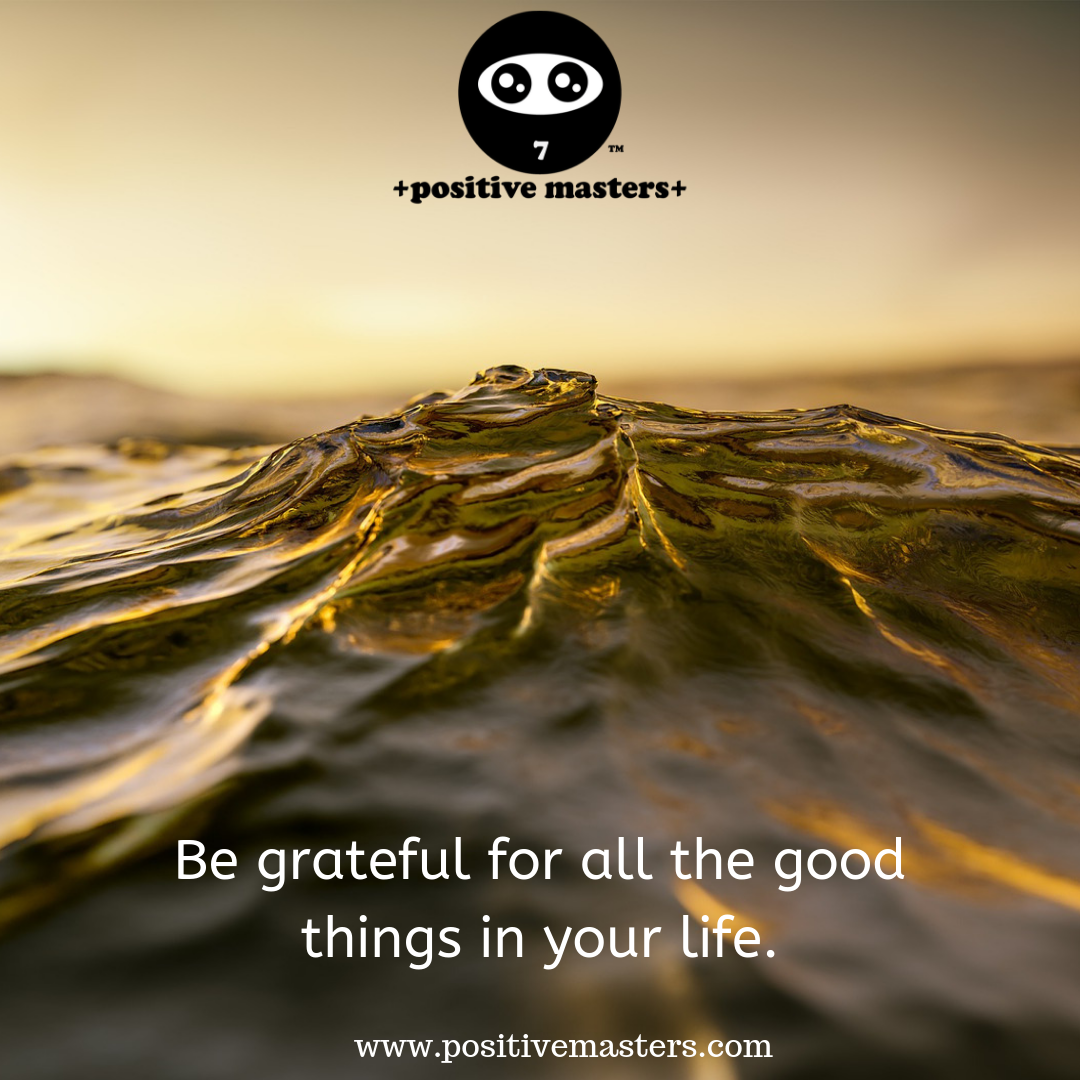 Every day be grateful for all the good things in your life.