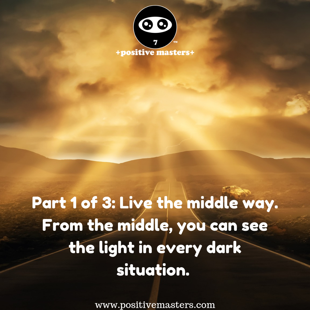 Live the middle way. From the middle, you can see the light in every dark situation.