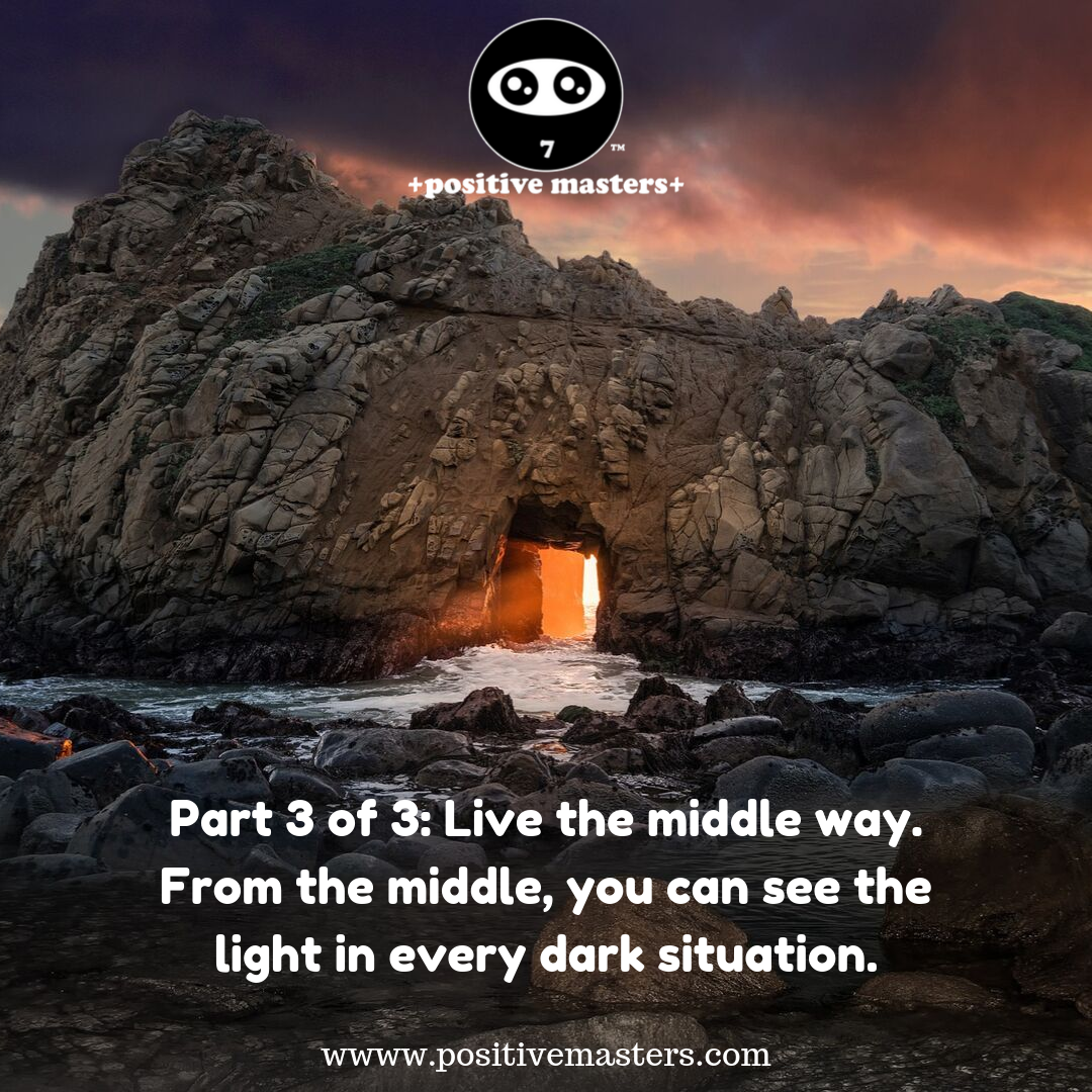 Live the middle way. From the middle, you can see the light in every dark situation. It's a super power that will expand your gratitude .