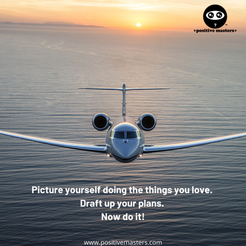 Picture yourself doing the things you love. Draft up your plans. Now do it!