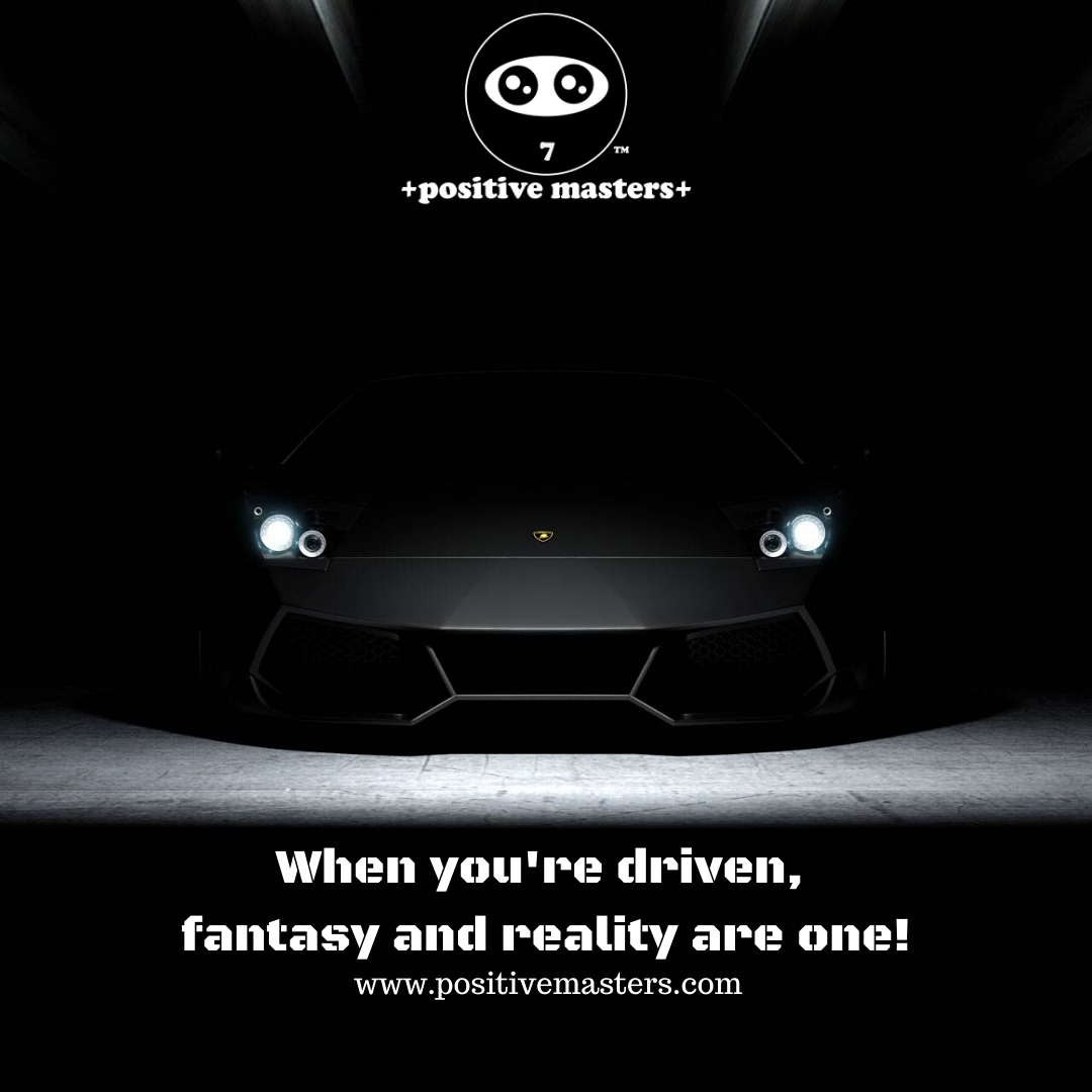 When you're driven, fantasy and reality are one! Work hard on your dreams and you may get it!