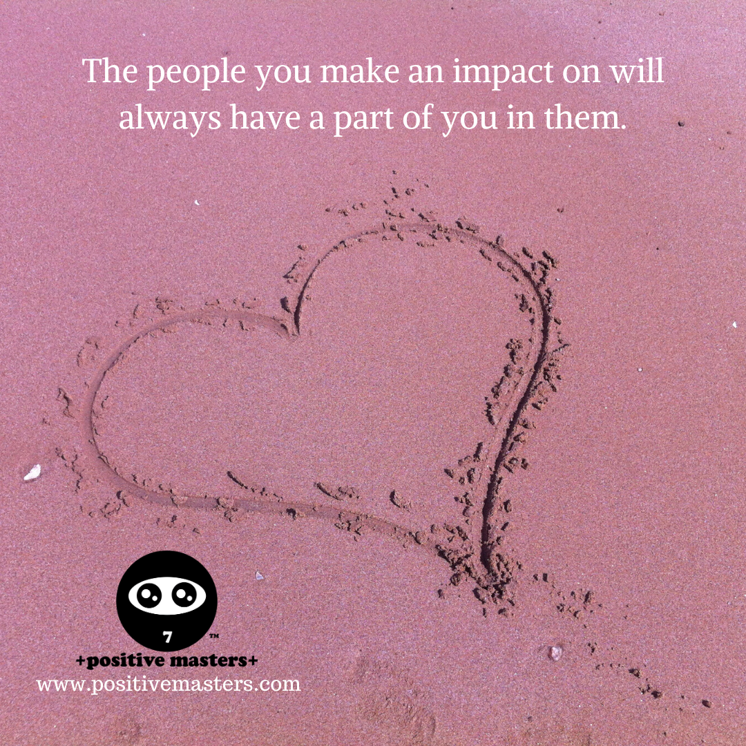 The people you make an impact on will always have a part of you in them. When we disappear from this world, we'll rise again through those who survive us.