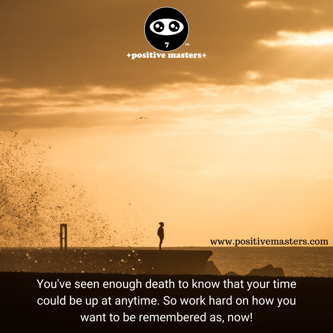 You've seen enough death to know that your time could be up at anytime. So work hard on how you want to be remembered as, now!