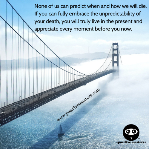 None of us can predict when and how we will die. If you can fully embrace the unpredictability of your death, you will truly live in the present and appreciate every moment before you now.