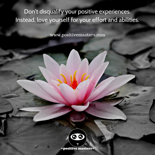 Don't disqualify your positive experiences. Instead, love yourself for your effort and abilities.