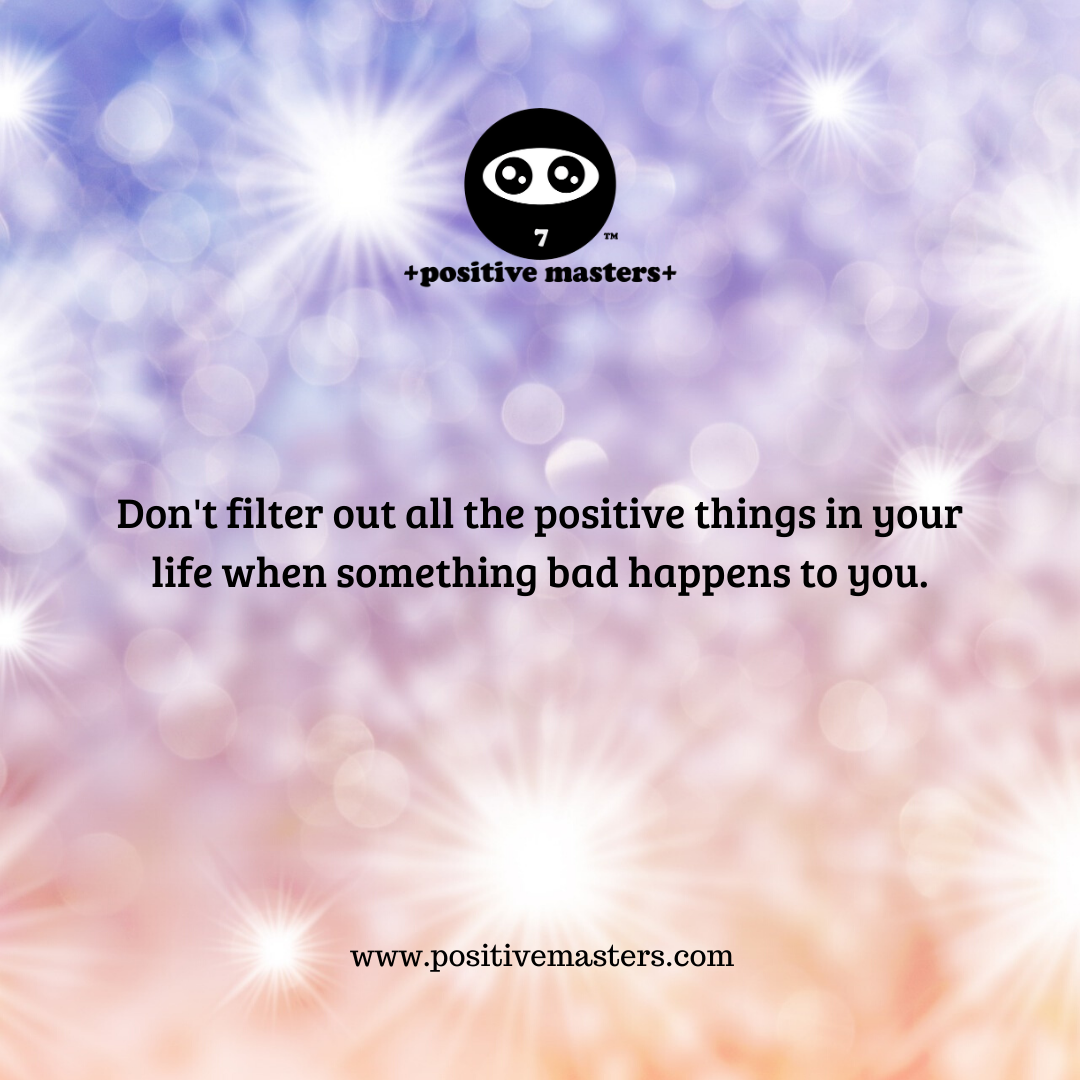 Don't filter out all the positive things in your life when something bad happens to you.