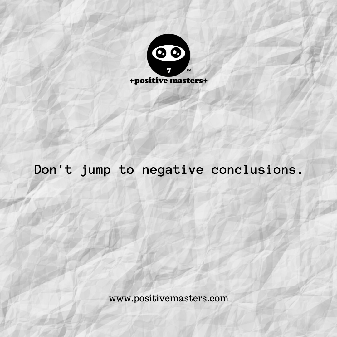 Don't jump to negative conclusions.