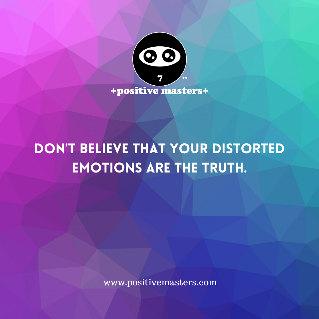 Don't believe your distorted emotions are the truth.