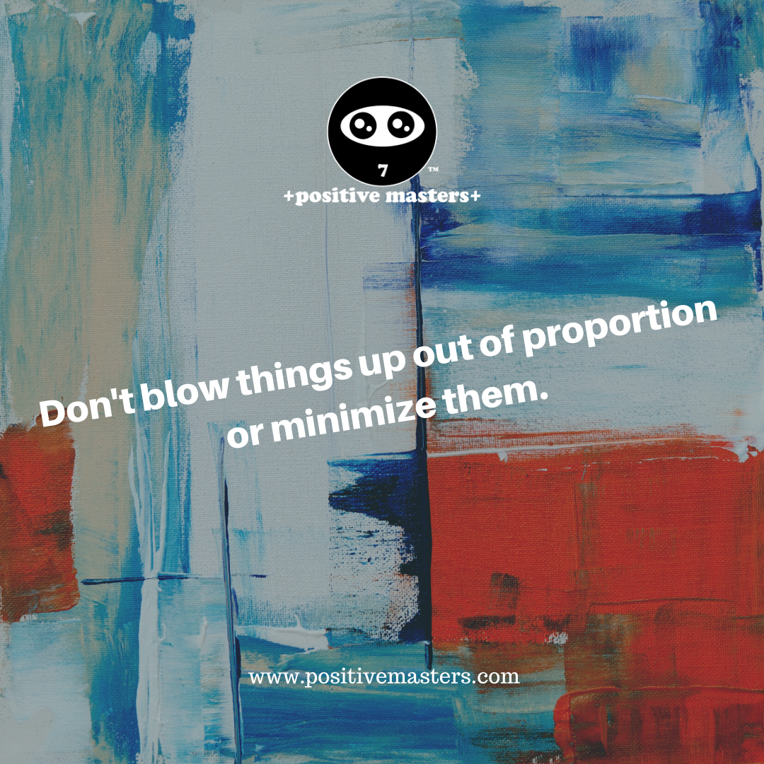 Don't blow things up out of proportion or minimize them.