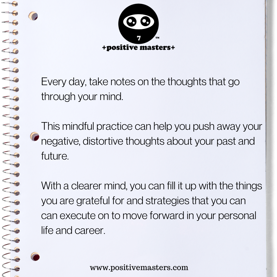 Every day, take notes on the thoughts that go through your mind. This mindful practice can help you push away your negative, distortive thoughts about your past and future. With a clearer mind, you can fill it up with the things you are grateful for and strategies that you can can execute on to move forward in your personal life and career.
