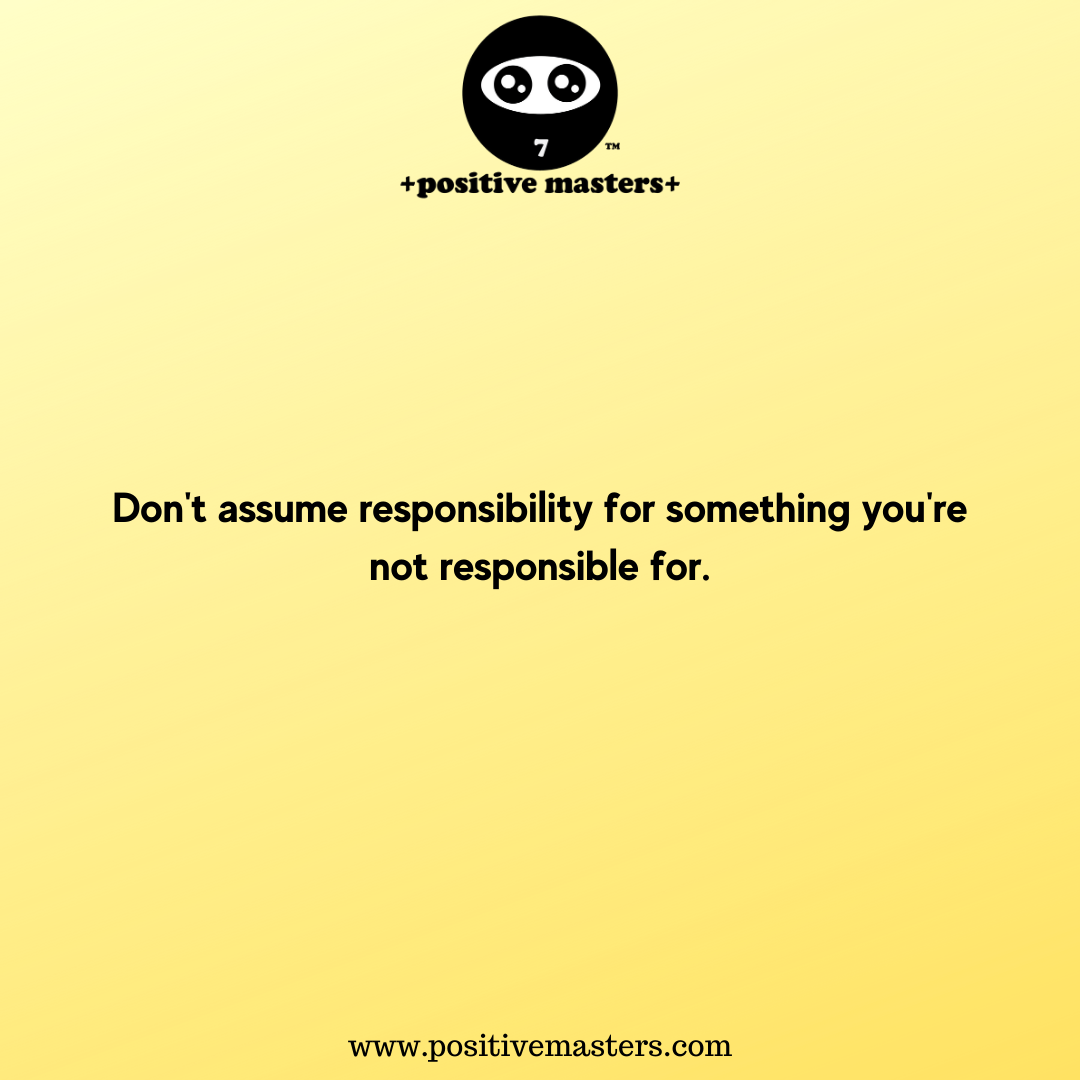 Don't assume responsibility for something you're not responsible for.